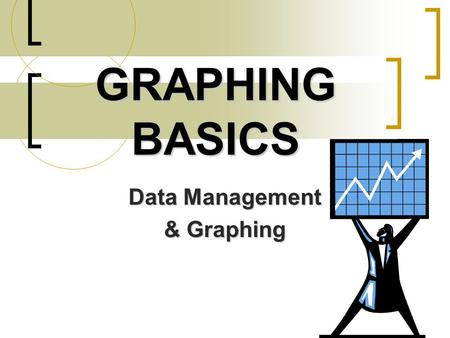 GRAPHING BASICS Data Management & Graphing. Data Management When performing an experiment, you will always collect data When performing an experiment,