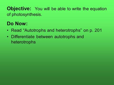 "Objective: You will be able to write the equation of photosynthesis. Do Now: Read ""Autotrophs and heterotrophs"" on p. 201 Differentiate between autotrophs."