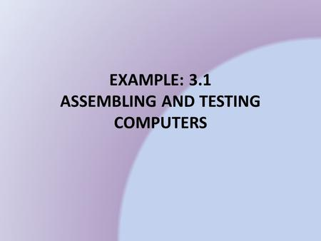 EXAMPLE: 3.1 ASSEMBLING AND TESTING COMPUTERS
