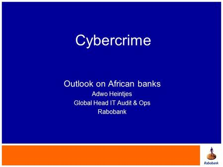 Cybercrime Outlook on African banks Adwo Heintjes Global Head IT Audit & Ops Rabobank.
