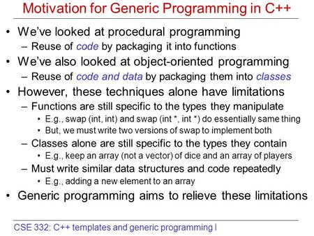 CSE 332: C++ templates and generic programming I Motivation for Generic Programming in C++ We've looked at procedural programming –Reuse of code by packaging.