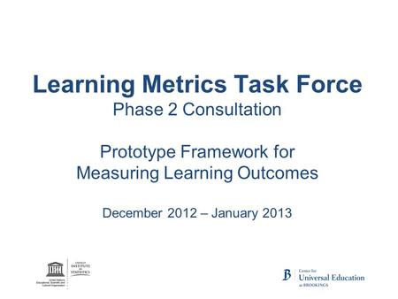 Learning Metrics Task Force Phase 2 Consultation Prototype Framework for Measuring Learning Outcomes December 2012 – January 2013.
