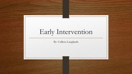 Early Intervention By: Colleen Langlands. What is Early Intervention? Early Intervention is a system that helps babies and toddlers with developmental.