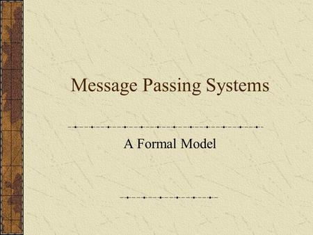 Message Passing Systems A Formal Model. The System Topology – network (connected undirected graph) Processors (nodes) Communication channels (edges) Algorithm.