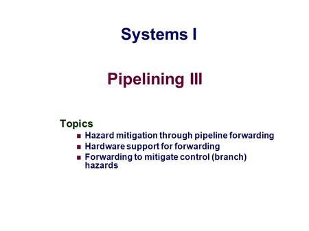 Pipelining III Topics Hazard mitigation through pipeline forwarding Hardware support for forwarding Forwarding to mitigate control (branch) hazards Systems.
