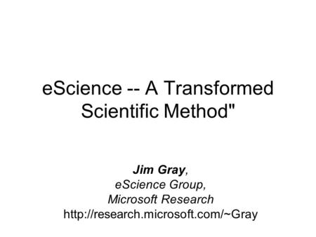 EScience -- A Transformed Scientific Method Jim Gray, eScience Group, Microsoft Research