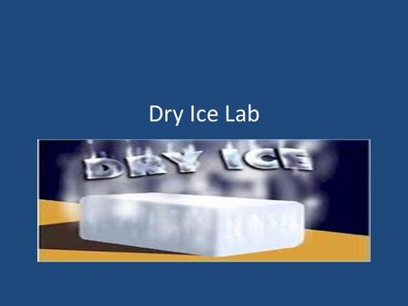 Dry Ice Lab. So, what is dry ice? Carbon dioxide (the stuff we exhale and heats up our atmosphere) Normally a gas under our conditions Only it is solid.