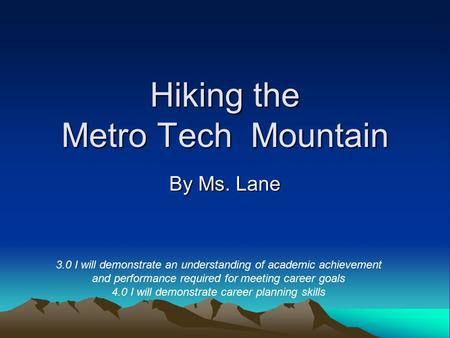 Hiking the Metro Tech Mountain By Ms. Lane 3.0 I will demonstrate an understanding of academic achievement and performance required for meeting career.