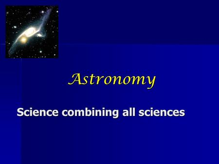 Astronomy Science combining all sciences. What is the Science of Astronomy? Astronomy is the scientific study of celestial objects (such as stars, planets,