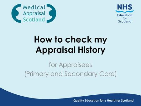 Quality Education for a Healthier Scotland How to check my Appraisal History for Appraisees (Primary and Secondary Care)