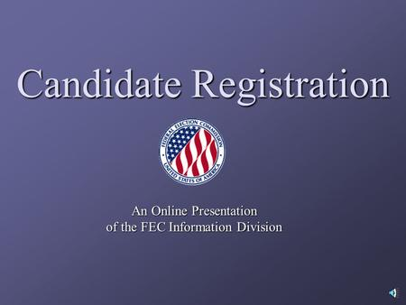 Candidate Registration An Online Presentation of the FEC Information Division.