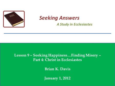 Lesson 9 – Seeking Happiness…Finding Misery – Part 4: Christ in Ecclesiastes Brian K. Davis January 1, 2012 Seeking Answers A Study in Ecclesiastes.