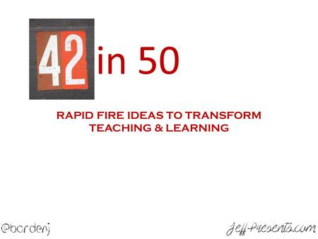 40 in 50 RAPID FIRE IDEAS TO TRANSFORM TEACHING & LEARNING.