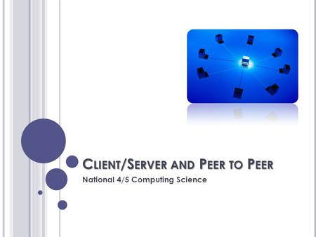 C LIENT /S ERVER AND P EER TO P EER National 4/5 Computing Science.