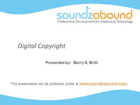 Professional Development for Media and Technology Digital Copyright Presented by: Barry S. Britt This presentation will be published online at www.soundzabound.com.