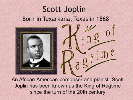 Scott Joplin An African American composer and pianist, Scott Joplin has been known as the King of Ragtime since the turn of the 20th century Born in Texarkana,