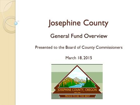 Josephine County General Fund Overview Presented to the Board of County Commissioners March 18, 2015.