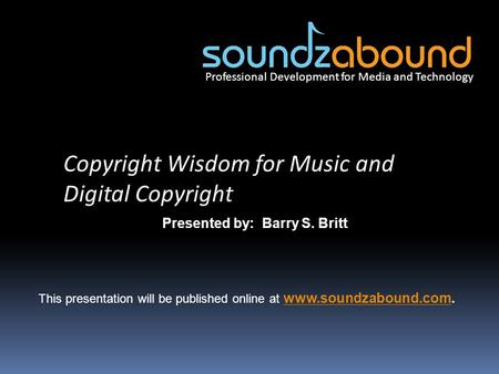 Professional Development for Media and Technology Copyright Wisdom for Music and Digital Copyright Presented by: Barry S. Britt This presentation will.