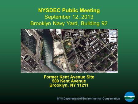 NYS Department of Environmental Conservation NYSDEC Public Meeting September 12, 2013 Brooklyn Navy Yard, Building 92 Former Kent Avenue Site 500 Kent.