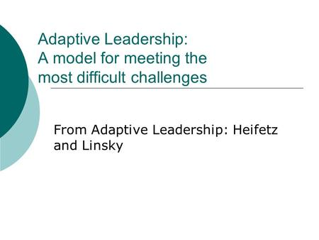 Adaptive Leadership: A model for meeting the most difficult challenges From Adaptive Leadership: Heifetz and Linsky.