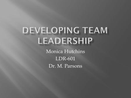 "Monica Hutchins LDR-601 Dr. M. Parsons ""Teams are organizational groups composed of members who are interdependent, who share common goals, and who."
