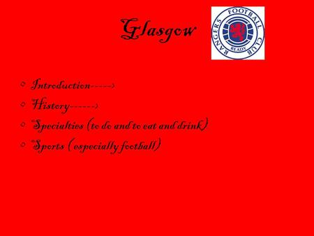 Glasgow Introduction-----> History------> Specialties (to do and to eat and drink) Sports ( especially football)