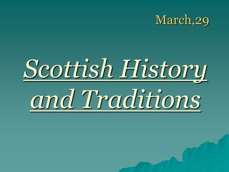 March,29 March,29 Scottish History and Traditions.