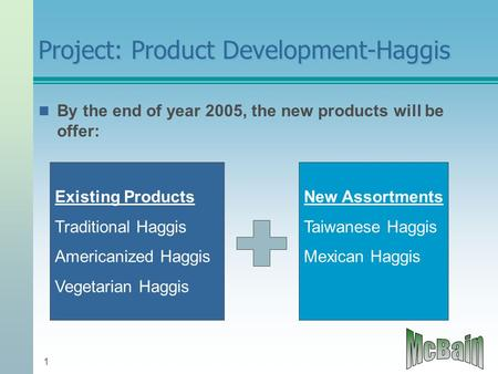 1 Project: Product Development-Haggis By the end of year 2005, the new products will be offer: Existing Products Traditional Haggis Americanized Haggis.