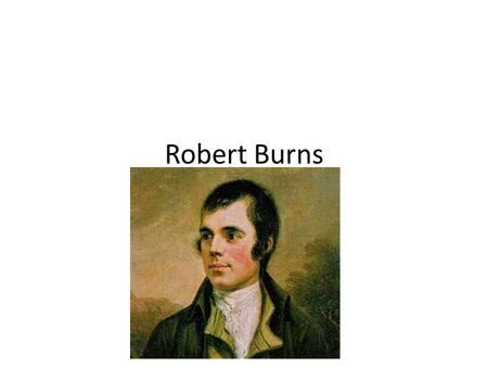 Robert Burns. Robert Burns was born on the 25 th of January, 1759 in Ayrshire, Scotland.