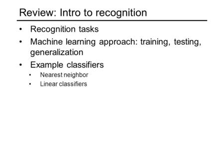 Review: Intro to recognition Recognition tasks Machine learning approach: training, testing, generalization Example classifiers Nearest neighbor Linear.