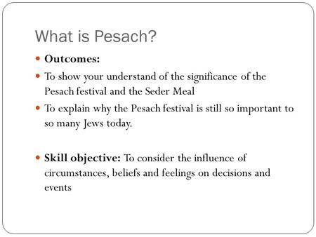 What is Pesach? Outcomes: To show your understand of the significance of the Pesach festival and the Seder Meal To explain why the Pesach festival is still.
