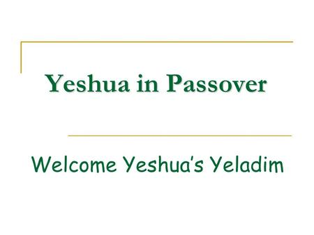 Yeshua in Passover Welcome Yeshua's Yeladim. Please Remember These Rules Please don't talk when others are talking Please raise your hand if you would.