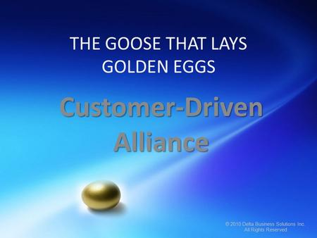 © 2010 Delta Business Solutions Inc. All Rights Reserved © 2010 Delta Business Solutions Inc. All Rights Reserved THE GOOSE THAT LAYS GOLDEN EGGS Customer-Driven.