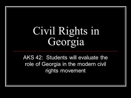 Civil Rights in Georgia AKS 42: Students will evaluate the role of Georgia in the modern civil rights movement.