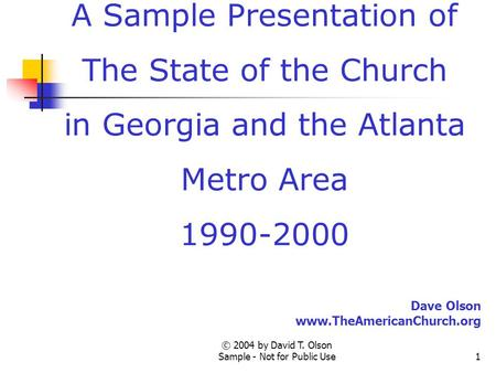 © 2004 by David T. Olson Sample - Not for Public Use1 A Sample Presentation of The State of the Church in Georgia and the Atlanta Metro Area 1990-2000.