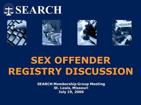 SEX OFFENDER REGISTRY DISCUSSION SEARCH Membership Group Meeting St. Louis, Missouri July 19, 2006.