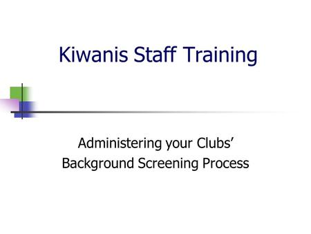 Kiwanis Staff Training Administering your Clubs' Background Screening Process.