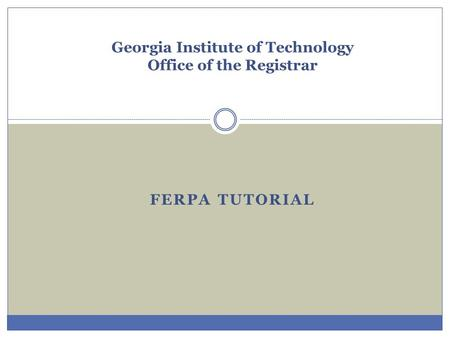 FERPA TUTORIAL Georgia Institute of Technology Office of the Registrar.