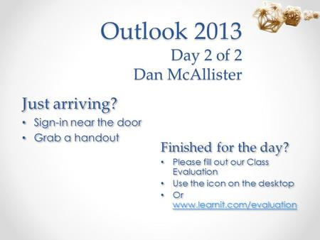 Outlook 2013 Day 2 of 2 Dan McAllister Just arriving? Sign-in near the door Grab a handout Just arriving? Sign-in near the door Grab a handout Finished.