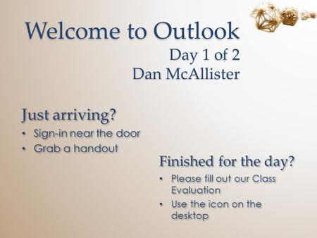 Welcome to Outlook Day 1 of 2 Dan McAllister Just arriving? Sign-in near the door Grab a handout Just arriving? Sign-in near the door Grab a handout Finished.