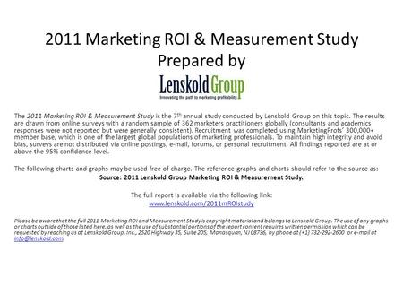 2011 Marketing ROI & Measurement Study Prepared by The 2011 Marketing ROI & Measurement Study is the 7 th annual study conducted by Lenskold Group on this.