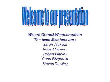 We are Group5 Weatherstation The team Members are : Saran Jackson Robert Howard Robert Garvey Gene Fitzgerald Steven Dowling.