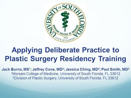 Applying Deliberate Practice to Plastic Surgery Residency Training Jack Burns, MS 1 ; Jeffrey Cone, MD 2 ; Jessica Ching, MD 2 ; Paul Smith, MD 2 1 Morsani.