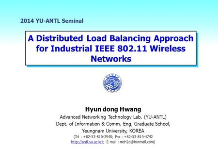 A Distributed Load Balancing Approach for Industrial IEEE 802.11 Wireless Networks 2014 YU-ANTL Seminal Hyun dong Hwang Advanced Networking Technology.