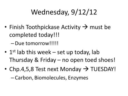 Wednesday, 9/12/12 Finish Toothpickase Activity  must be completed today!!! – Due tomorrow!!!!! 1 st lab this week – set up today, lab Thursday & Friday.