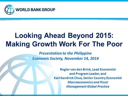 Looking Ahead Beyond 2015: Making Growth Work For The Poor Rogier van den Brink, Lead Economist and Program Leader, and Karl Kendrick Chua, Senior Country.