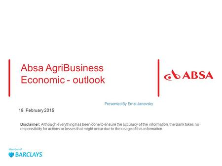 18 February 2015 Absa AgriBusiness Economic - outlook Presented By Ernst Janovsky Disclaimer: Although everything has been done to ensure the accuracy.