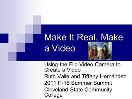 Make It Real, Make a Video Using the Flip Video Camera to Create a Video Ruth Valle and Tiffany Hernández 2011 P-16 Summer Summit Cleveland State Community.