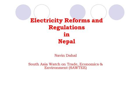 Electricity Reforms and Regulations in Nepal Navin Dahal South Asia Watch on Trade, Economics & Environment (SAWTEE)