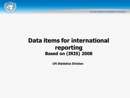 1 UN Statistics Division Data items for international reporting Based on (IRIS) 2008.